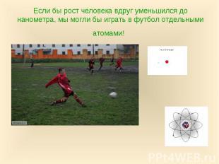 Если бы рост человека вдруг уменьшился до нанометра, мы могли бы играть в футбол