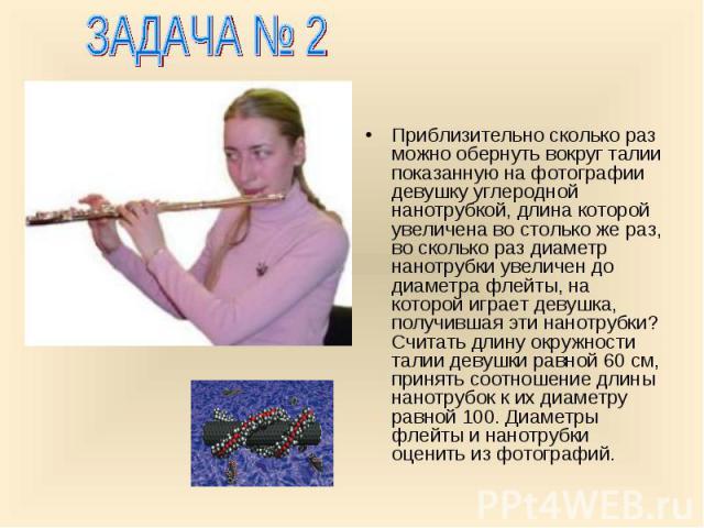 Приблизительно сколько раз можно обернуть вокруг талии показанную на фотографии девушку углеродной нанотрубкой, длина которой увеличена во столько же раз, во сколько раз диаметр нанотрубки увеличен до диаметра флейты, на которой играет девушка, полу…