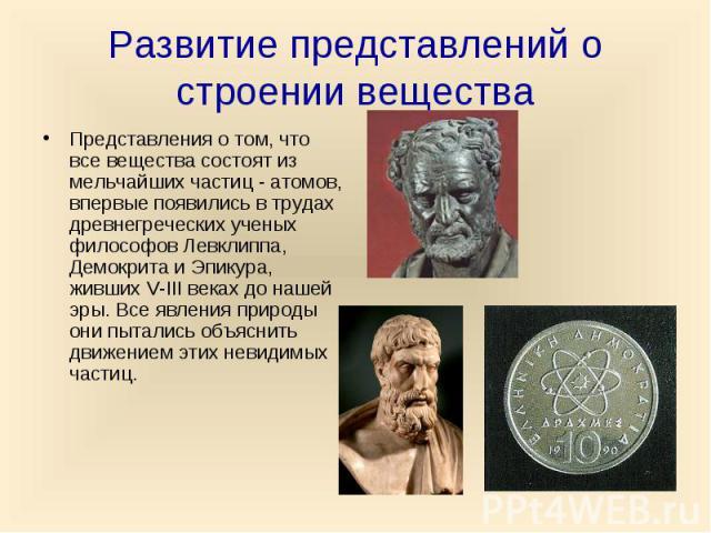 Развитие представлений о строении вещества Представления о том, что все вещества состоят из мельчайших частиц - атомов, впервые появились в трудах древнегреческих ученых философов Левклиппа, Демокрита и Эпикура, живших V-III веках до нашей эры. Все …