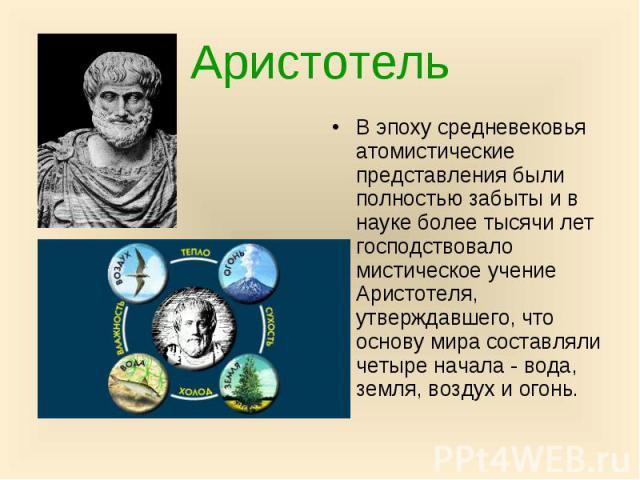 Аристотель В эпоху средневековья атомистические представления были полностью забыты и в науке более тысячи лет господствовало мистическое учение Аристотеля, утверждавшего, что основу мира составляли четыре начала - вода, земля, воздух и огонь.