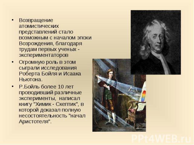 Возвращение атомистических представлений стало возможным с началом эпохи Возрождения, благодаря трудам первых ученых - экспериментаторов Возвращение атомистических представлений стало возможным с началом эпохи Возрождения, благодаря трудам первых уч…