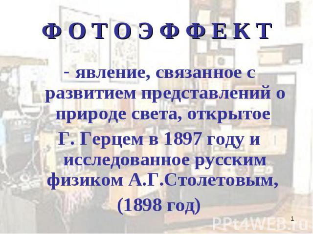 явление, связанное с развитием представлений о природе света, открытое явление, связанное с развитием представлений о природе света, открытое Г. Герцем в 1897 году и исследованное русским физиком А.Г.Столетовым, (1898 год)
