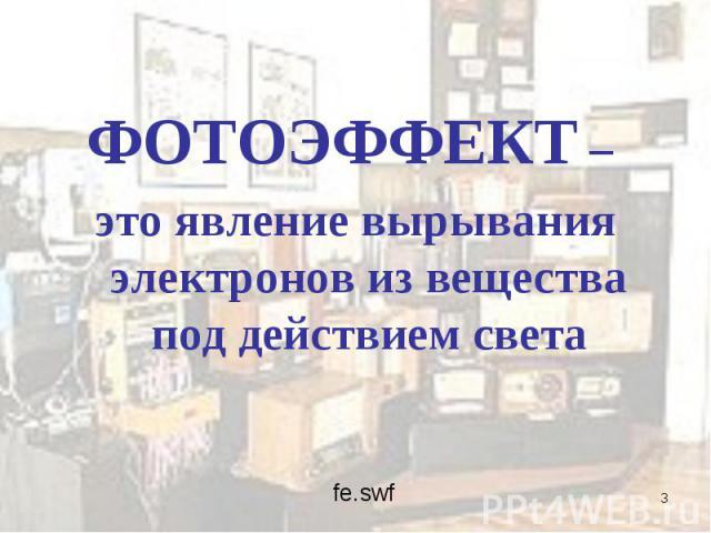 ФОТОЭФФЕКТ – ФОТОЭФФЕКТ – это явление вырывания электронов из вещества под действием света
