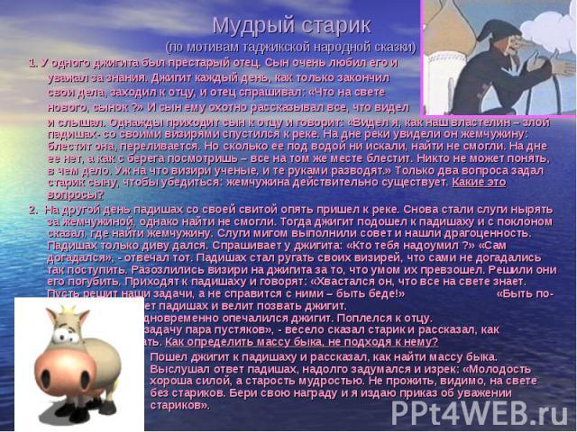 Мудрый старик Мудрый старик (по мотивам таджикской народной сказки) 1. У одного джигита был престарый отец. Сын очень любил его и уважал за знания. Джигит каждый день, как только закончил свои дела, заходил к отцу, и отец спрашивал: «Что на свете но…