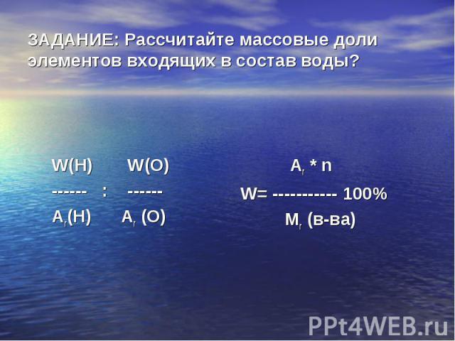 ЗАДАНИЕ: Рассчитайте массовые доли элементов входящих в состав воды? W(H) W(O) ------ : ------ Ar(H) Ar (O)