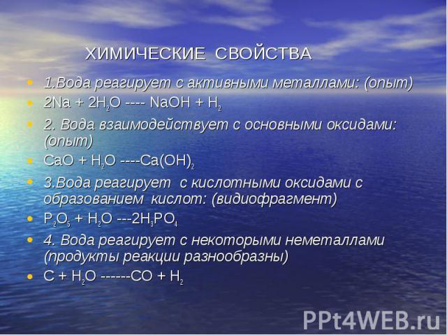 ХИМИЧЕСКИЕ СВОЙСТВА 1.Вода реагирует с активными металлами: (опыт) 2Na + 2H2O ---- NaOH + H2 2. Вода взаимодействует с основными оксидами: (опыт) CaO + H2O ----Ca(OH)2 3.Вода реагирует с кислотными оксидами с образованием кислот: (видиофрагмент) P2O…