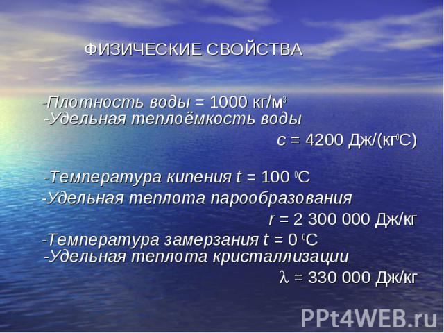ФИЗИЧЕСКИЕ СВОЙСТВА -Плотность воды = 1000 кг/м3 -Удельная теплоёмкость воды с = 4200 Дж/(кг0С) -Температура кипения t = 100 0С -Удельная теплота парообразования r = 2 300 000 Дж/кг -Температура замерзания t = 0 0С -Удельная теплота кристаллизации =…