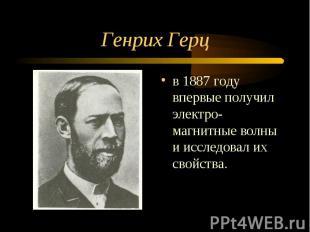 Генрих Герц в 1887 году впервые получил электро-магнитные волны и исследовал их
