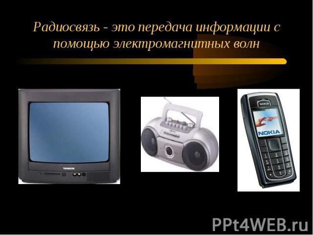 Радиосвязь - это передача информации с помощью электромагнитных волн