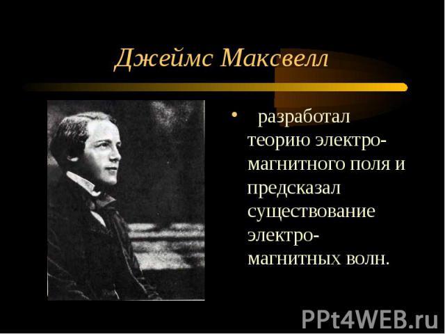 Джеймс Максвелл разработал теорию электро-магнитного поля и предсказал существование электро-магнитных волн.