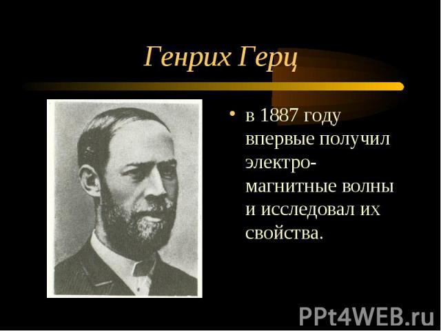 Генрих Герц в 1887 году впервые получил электро-магнитные волны и исследовал их свойства.