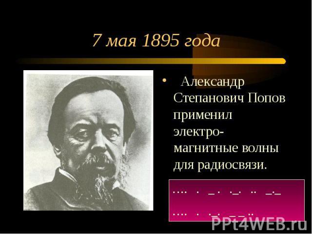 7 мая 1895 года Александр Степанович Попов применил электро-магнитные волны для радиосвязи.