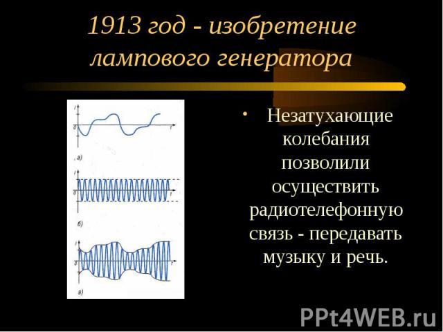 1913 год - изобретение лампового генератора Незатухающие колебания позволили осуществить радиотелефонную связь - передавать музыку и речь.
