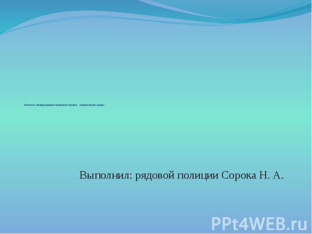 Объекты международно-правовой охраны окружающей среды Выполнил: рядовой полиции Сорока Н. А.