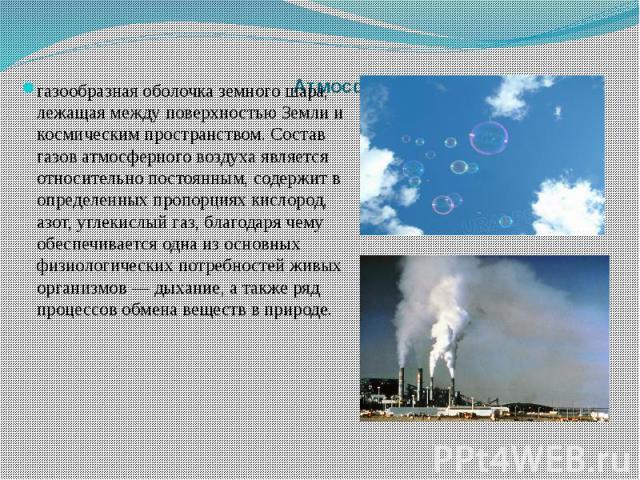 Атмосферный воздух газообразная оболочка земного шара, лежащая между поверхностью Земли и космическим пространством. Состав газов атмосферного воздуха является относительно постоянным, содержит в определенных пропорциях кислород, азот, углекислый га…