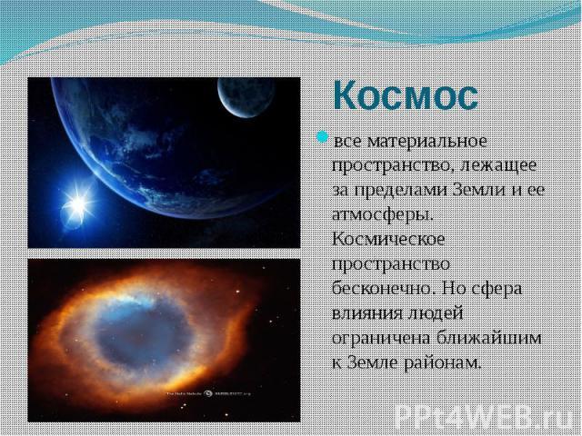 Космос все материальное пространство, лежащее за пределами Земли и ее атмосферы. Космическое пространство бесконечно. Но сфера влияния людей ограничена ближайшим к Земле районам.