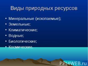 Минеральные (ископаемые); Минеральные (ископаемые); Земельные; Климатические; Во