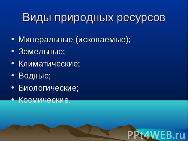 Минеральные (ископаемые); Минеральные (ископаемые); Земельные; Климатические; Водные; Биологические; Космические.