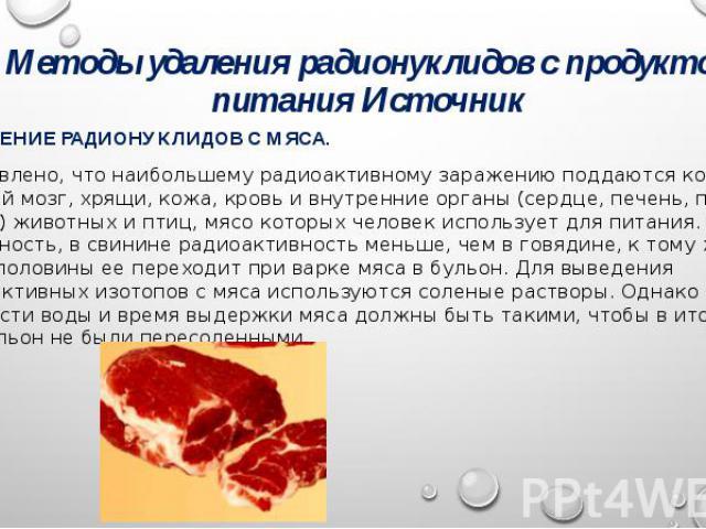 Методы удаления радионуклидов с продуктов питания Источник УДАЛЕНИЕ РАДИОНУКЛИДОВ С МЯСА. Установлено, что наибольшему радиоактивному заражению поддаются кости, костный мозг, хрящи, кожа, кровь и внутренние органы (сердце, печень, почки, легкие) жив…