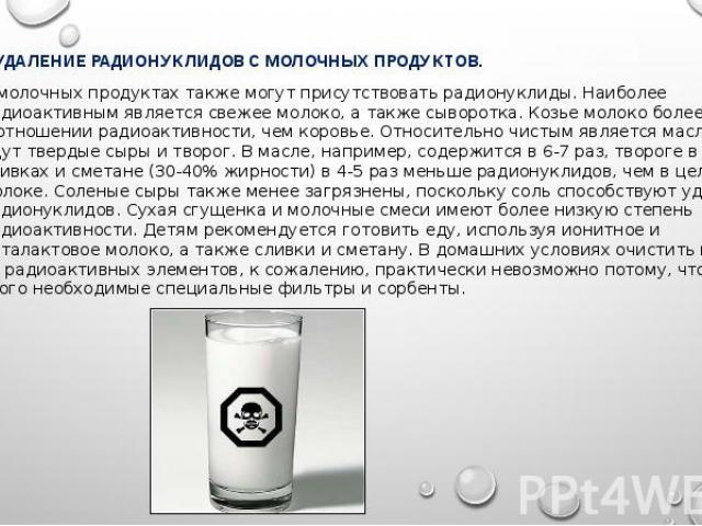 УДАЛЕНИЕ РАДИОНУКЛИДОВ С МОЛОЧНЫХ ПРОДУКТОВ. УДАЛЕНИЕ РАДИОНУКЛИДОВ С МОЛОЧНЫХ ПРОДУКТОВ. В молочных продуктах также могут присутствовать радионуклиды. Наиболее радиоактивным является свежее молоко, а также сыворотка. Козье молоко более чистое в отн…