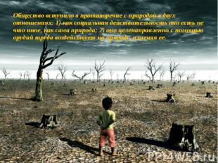 Общество вступило в противоречие с природой в двух отношениях: 1) как социальная