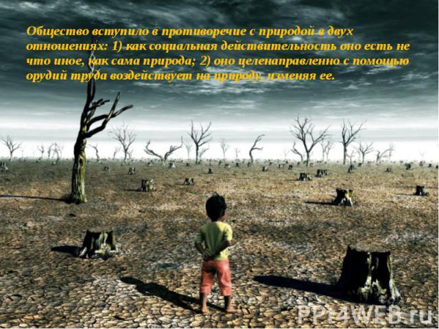 Общество вступило в противоречие с природой в двух отношениях: 1) как социальная действительность оно есть не что иное, как сама природа; 2) оно целенаправленно с помощью орудий труда воздействует на природу, изменяя ее.