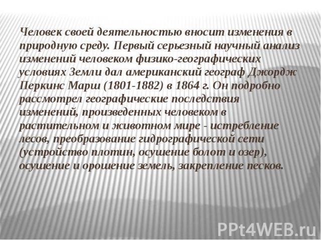 Человек своей деятельностью вносит изменения в природную среду. Первый серьезный научный анализ изменений человеком физико-географических условиях Земли дал американский географ Джордж Перкинс Марш (1801-1882) в 1864 г. Он подробно рассмотрел геогра…