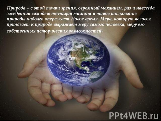 Природа – с этой точки зрения, огромный механизм, раз и навсегда заведенная самодействующая машина и такое толкование природы надолго опережает Новое время. Мера, которую человек прилагает к природе выражает меру самого человека, меру его собственны…