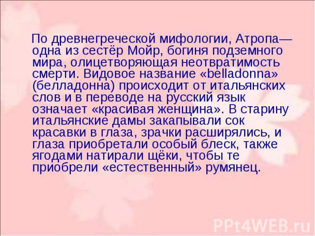 По древнегреческой мифологии, Атропа— одна из сестёр Мойр, богиня подземного мира, олицетворяющая неотвратимость смерти. Видовое название «belladonna» (белладонна) происходит от итальянских слов и в переводе на русский язык означает «красивая женщин…