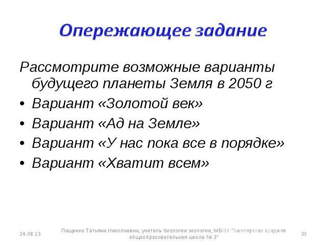 Рассмотрите возможные варианты будущего планеты Земля в 2050 г Рассмотрите возможные варианты будущего планеты Земля в 2050 г Вариант «Золотой век» Вариант «Ад на Земле» Вариант «У нас пока все в порядке» Вариант «Хватит всем»