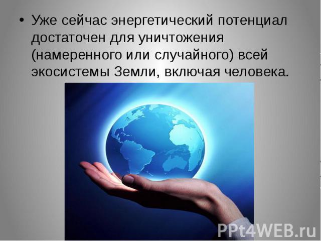 Уже сейчас энергетический потенциал достаточен для уничтожения (намеренного или случайного) всей экосистемы Земли, включая человека.