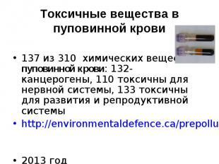 137 из 310 химических веществ в пуповинной крови: 132- канцерогены, 110 токсичны