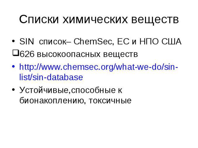 SIN список– ChemSec, EС и НПО США SIN список– ChemSec, EС и НПО США 626 высокоопасных веществ http://www.chemsec.org/what-we-do/sin-list/sin-database Устойчивые,способные к бионакоплению, токсичные The