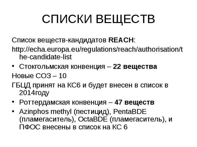 REACH Candidate List – 144 substances REACH Candidate List – 144 substances Список веществ-кандидатов REACH: http://echa.europa.eu/regulations/reach/authorisation/the-candidate-list Стокгольмская конвенция – 22 вещества Новые СОЗ – 10 ГБЦД принят на…