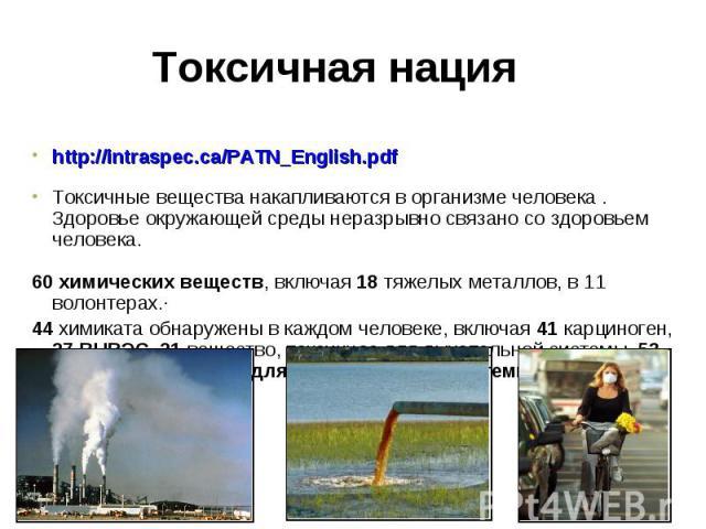 http://intraspec.ca/PATN_English.pdf http://intraspec.ca/PATN_English.pdf Токсичные вещества накапливаются в организме человека . Здоровье окружающей среды неразрывно связано со здоровьем человека. 60 химических веществ, включая 18 тяжелых металлов,…