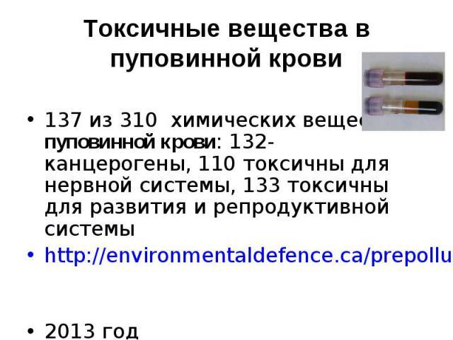 137 из 310 химических веществ в пуповинной крови: 132- канцерогены, 110 токсичны для нервной системы, 133 токсичны для развития и репродуктивной системы http://environmentaldefence.ca/prepolluted 2013 год