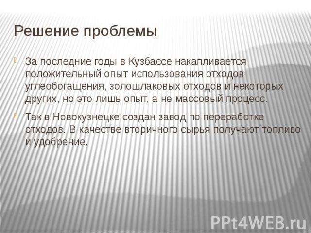 Решение проблемы За последние годы в Кузбассе накапливается положительный опыт использования отходов углеобогащения, золошлаковых отходов и некоторых других, но это лишь опыт, а не массовый процесс. Так в Новокузнецке создан завод по переработке отх…