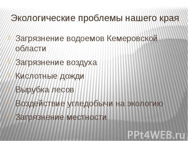 Экологические проблемы нашего края Загрязнение водоемов Кемеровской области Загрязнение воздуха Кислотные дожди Вырубка лесов Воздействие угледобычи на экологию Загрязнение местности