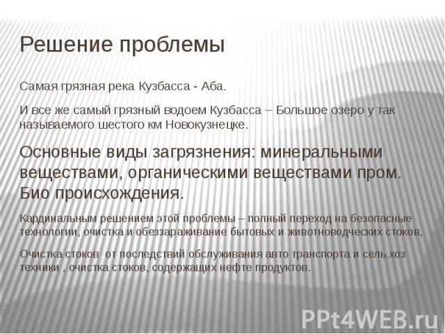 Решение проблемы Самая грязная река Кузбасса - Аба. И все же самый грязный водоем Кузбасса – Большое озеро у так называемого шестого км Новокузнецке. Основные виды загрязнения: минеральными веществами, органическими веществами пром. Био происхождени…