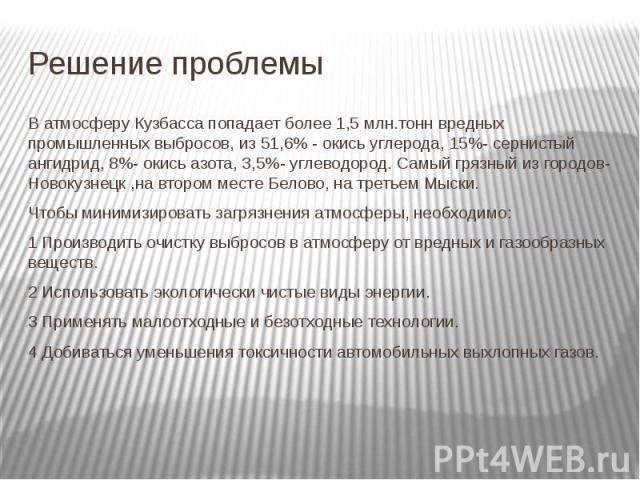 Решение проблемы В атмосферу Кузбасса попадает более 1,5 млн.тонн вредных промышленных выбросов, из 51,6% - окись углерода, 15%- сернистый ангидрид, 8%- окись азота, 3,5%- углеводород. Самый грязный из городов- Новокузнецк ,на втором месте Белово, н…