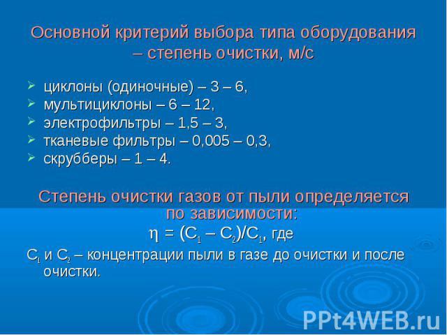 циклоны (одиночные) – 3 – 6, циклоны (одиночные) – 3 – 6, мультициклоны – 6 – 12, электрофильтры – 1,5 – 3, тканевые фильтры – 0,005 – 0,3, скрубберы – 1 – 4. Степень очистки газов от пыли определяется по зависимости: = (С1 – С2)/С1, где С1 и С2 – к…