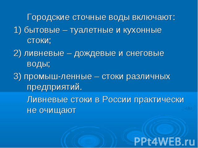 Городские сточные воды включают: Городские сточные воды включают: 1) бытовые – туалетные и кухонные стоки; 2) ливневые – дождевые и снеговые воды; 3) промышленные – стоки различных предприятий. Ливневые стоки в России практически не очищают