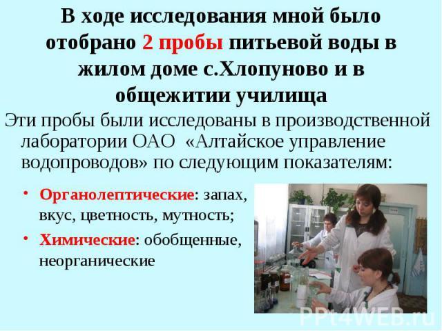 Эти пробы были исследованы в производственной лаборатории ОАО «Алтайское управление водопроводов» по следующим показателям: Эти пробы были исследованы в производственной лаборатории ОАО «Алтайское управление водопроводов» по следующим показателям: