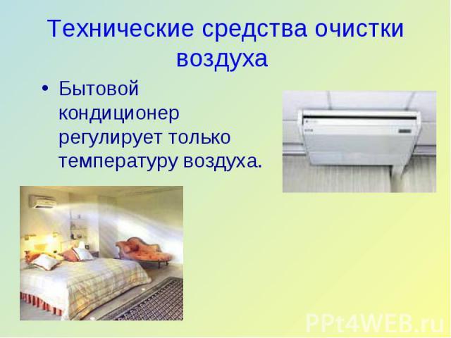 Бытовой кондиционер регулирует только температуру воздуха. Бытовой кондиционер регулирует только температуру воздуха.