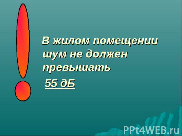 В жилом помещении шум не должен превышать В жилом помещении шум не должен превышать 55 дБ