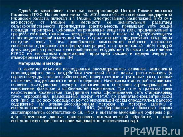 Одной из крупнейших тепловых электростанций Центра России является Рязанская ГРЭС. На нее приходится 50…60% всего объема выбросов предприятий Рязанской области, включая и г. Рязань. Электростанция расположена в 80 км к юго-востоку от Рязани в местно…