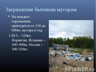 На каждого горожанина приходится от 150 до 600кг. мусора в год. На каждого горож