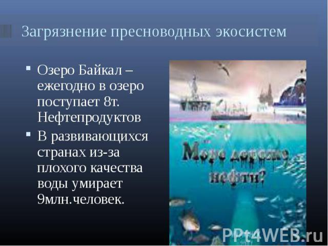 Озеро Байкал – ежегодно в озеро поступает 8т. Нефтепродуктов Озеро Байкал – ежегодно в озеро поступает 8т. Нефтепродуктов В развивающихся странах из-за плохого качества воды умирает 9млн.человек.