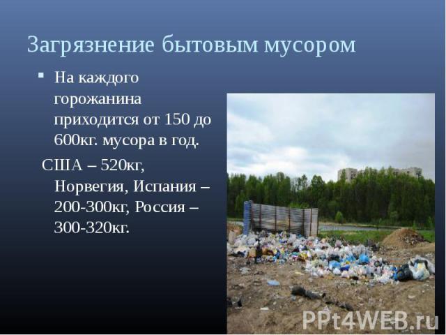 На каждого горожанина приходится от 150 до 600кг. мусора в год. На каждого горожанина приходится от 150 до 600кг. мусора в год. США – 520кг, Норвегия, Испания – 200-300кг, Россия – 300-320кг.