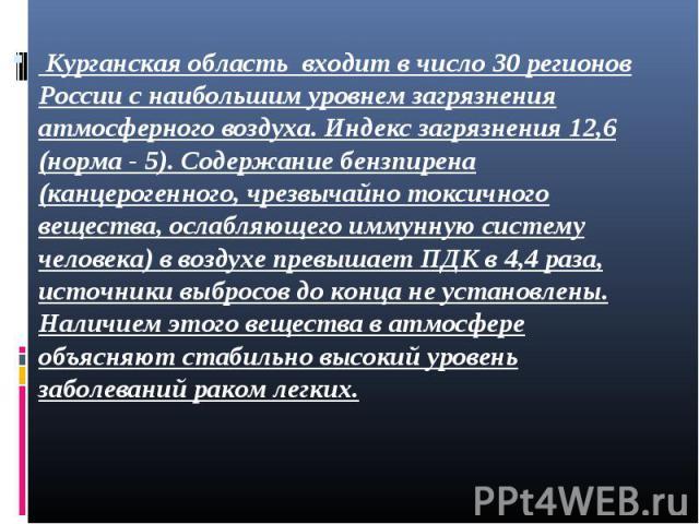 Курганская область входит в число 30 регионов России с наибольшим уровнем загрязнения атмосферного воздуха. Индекс загрязнения 12,6 (норма - 5). Содержание бензпирена (канцерогенного, чрезвычайно токсичного вещества, ослабляющего иммунную систему че…